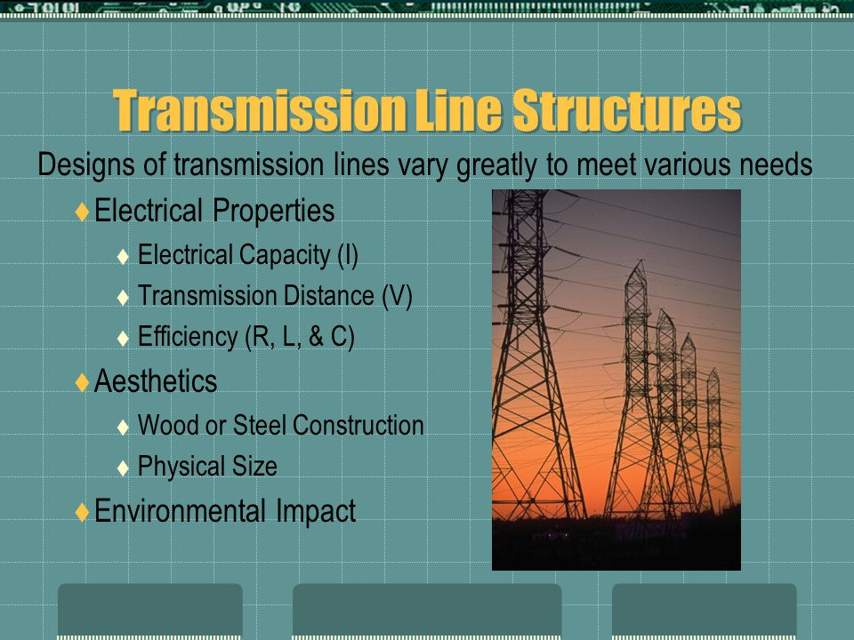 Transmission Line Structures  Electrical Properties  Electrical Capacity (I)  Transmission Distance (V)  Efficiency (R, L, & C)  Aesthetics  Wood or Steel Construction  Physical Size  Environmental Impact Designs of transmission lines vary greatly to meet various needs