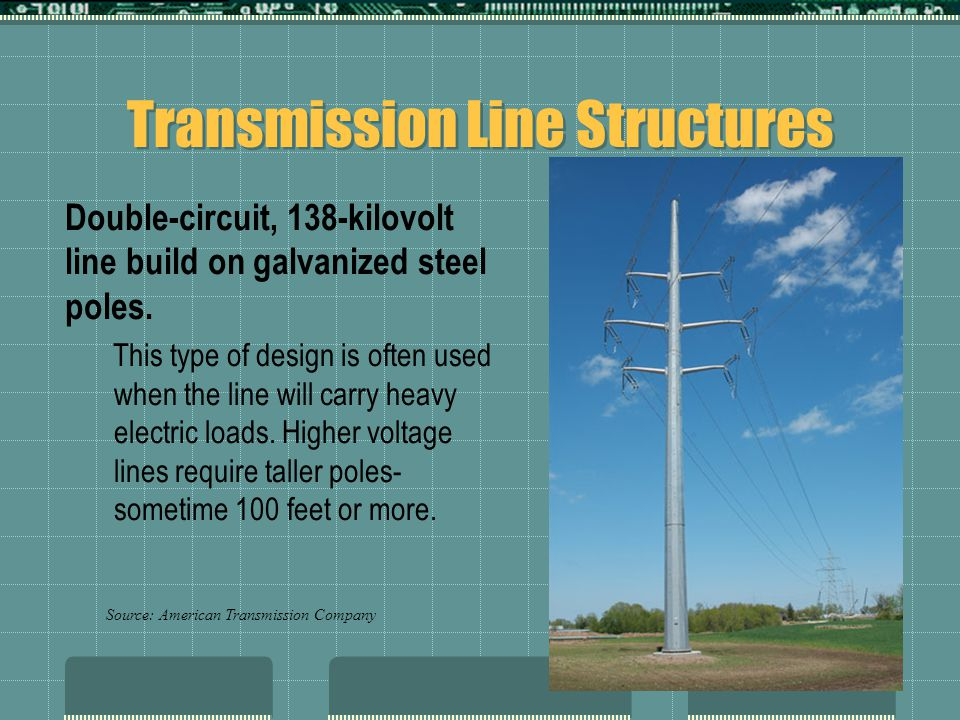 Transmission Line Structures Double-circuit, 138-kilovolt line build on galvanized steel poles. This type of design is often used when the line will c