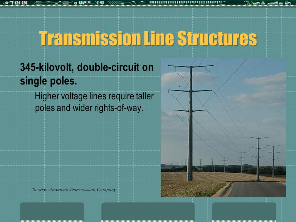 Transmission Line Structures 345-kilovolt, double-circuit on single poles. Higher voltage lines require taller poles and wider rights-of-way. Source: