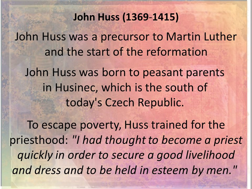 John Huss (1369-1415) John Huss was a precursor to Martin Luther and the start of the reformation John Huss was born to peasant parents in Husinec, which is the south of today s Czech Republic.
