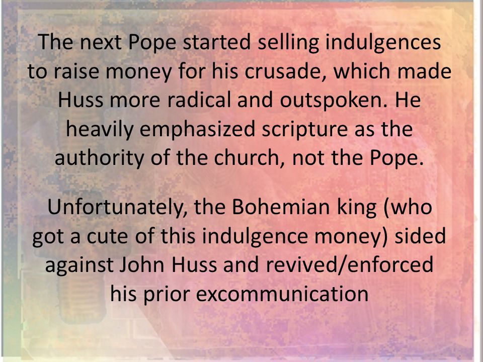 The next Pope started selling indulgences to raise money for his crusade, which made Huss more radical and outspoken.