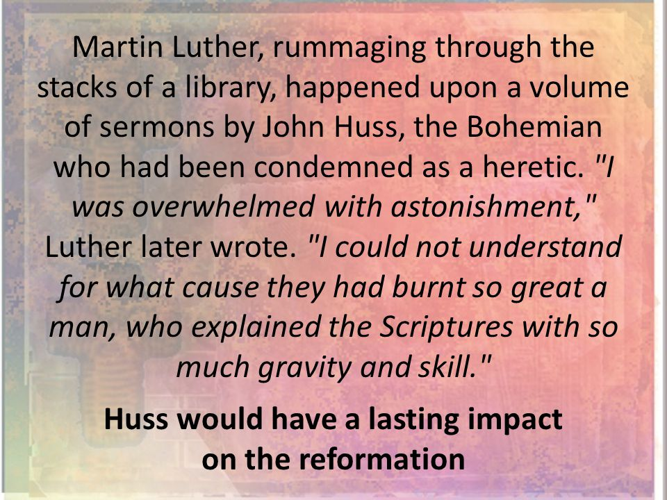 Martin Luther, rummaging through the stacks of a library, happened upon a volume of sermons by John Huss, the Bohemian who had been condemned as a heretic.