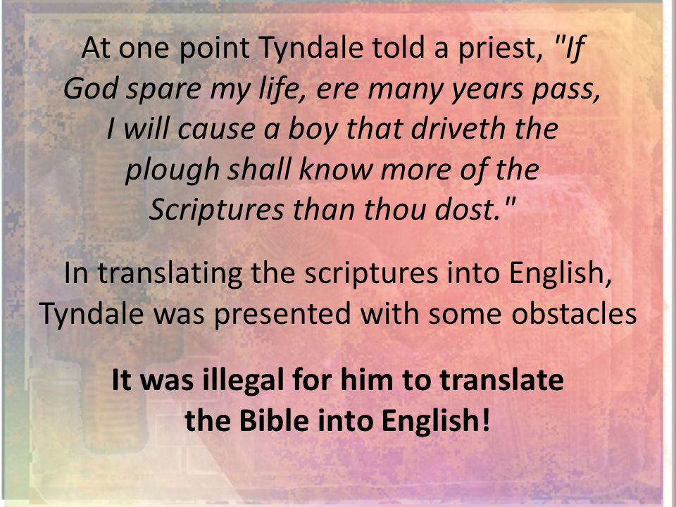 At one point Tyndale told a priest, If God spare my life, ere many years pass, I will cause a boy that driveth the plough shall know more of the Scriptures than thou dost. In translating the scriptures into English, Tyndale was presented with some obstacles It was illegal for him to translate the Bible into English!