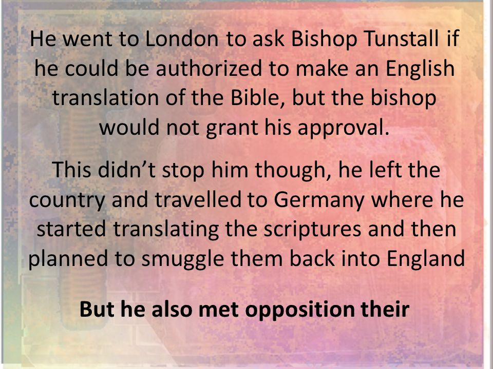 He went to London to ask Bishop Tunstall if he could be authorized to make an English translation of the Bible, but the bishop would not grant his approval.