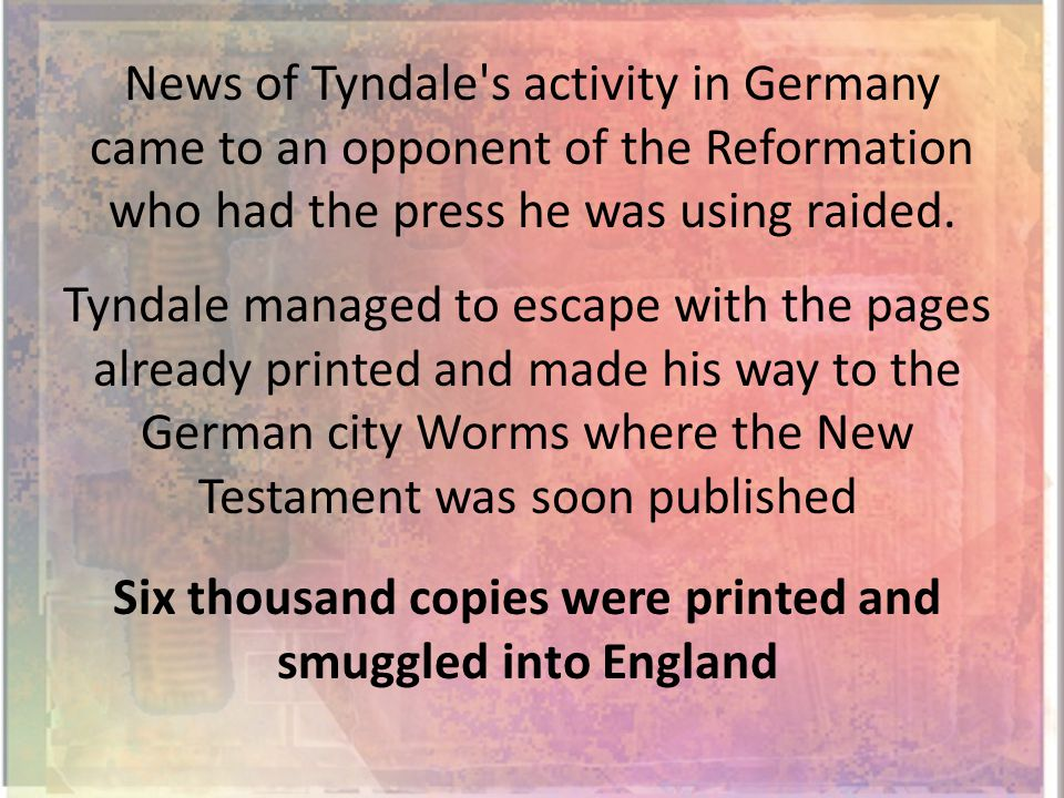 News of Tyndale s activity in Germany came to an opponent of the Reformation who had the press he was using raided.