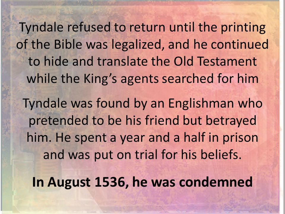 Tyndale refused to return until the printing of the Bible was legalized, and he continued to hide and translate the Old Testament while the King's agents searched for him Tyndale was found by an Englishman who pretended to be his friend but betrayed him.