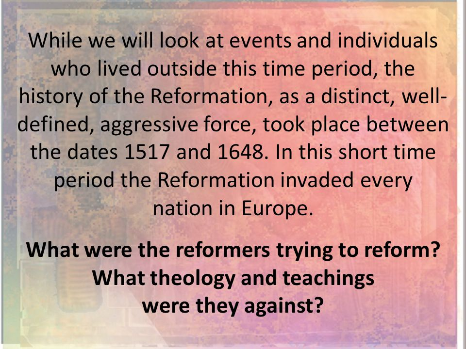 While we will look at events and individuals who lived outside this time period, the history of the Reformation, as a distinct, well- defined, aggressive force, took place between the dates 1517 and 1648.