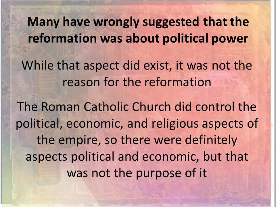 Many have wrongly suggested that the reformation was about political power While that aspect did exist, it was not the reason for the reformation The Roman Catholic Church did control the political, economic, and religious aspects of the empire, so there were definitely aspects political and economic, but that was not the purpose of it