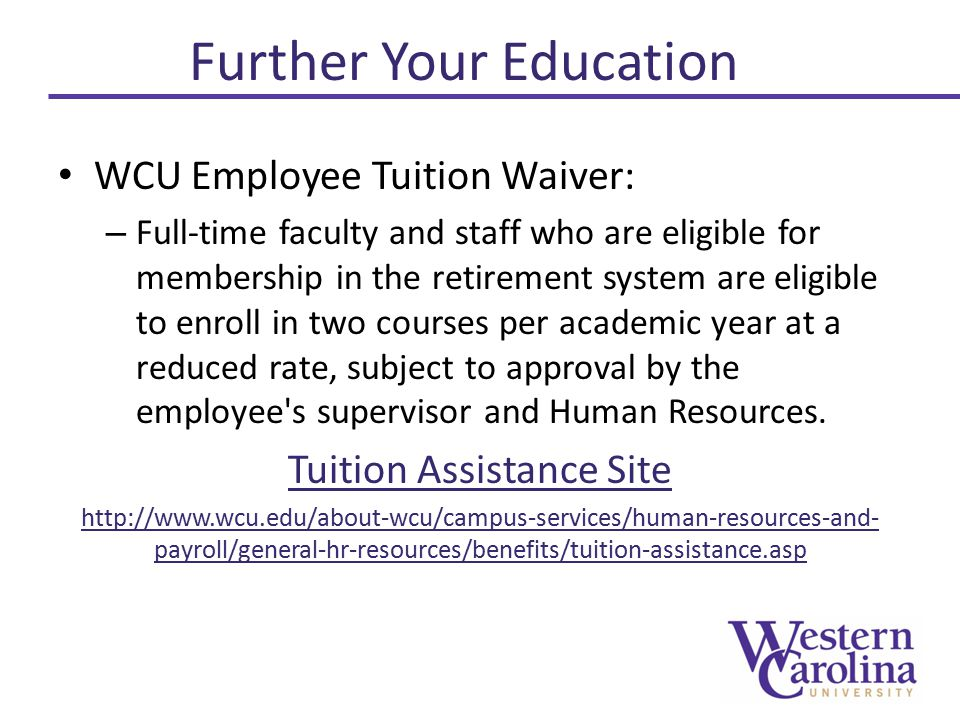 WCU Employee Tuition Waiver: – Full-time faculty and staff who are eligible for membership in the retirement system are eligible to enroll in two courses per academic year at a reduced rate, subject to approval by the employee s supervisor and Human Resources.