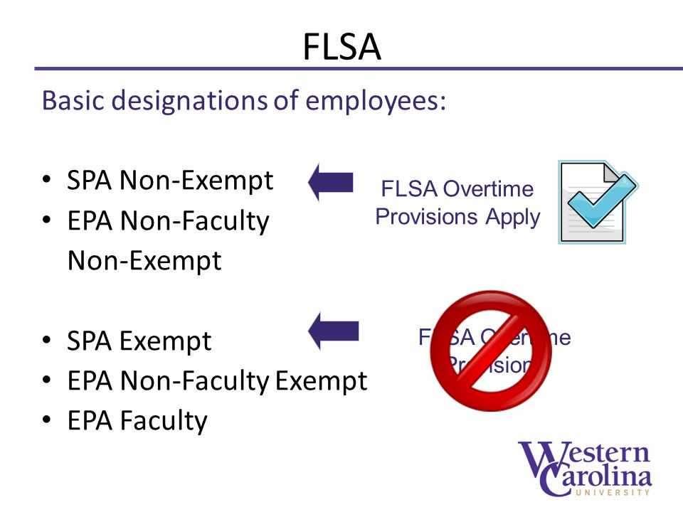 FLSA Basic designations of employees: SPA Non-Exempt EPA Non-Faculty Non-Exempt SPA Exempt EPA Non-Faculty Exempt EPA Faculty FLSA Overtime Provisions Apply FLSA Overtime Provisions