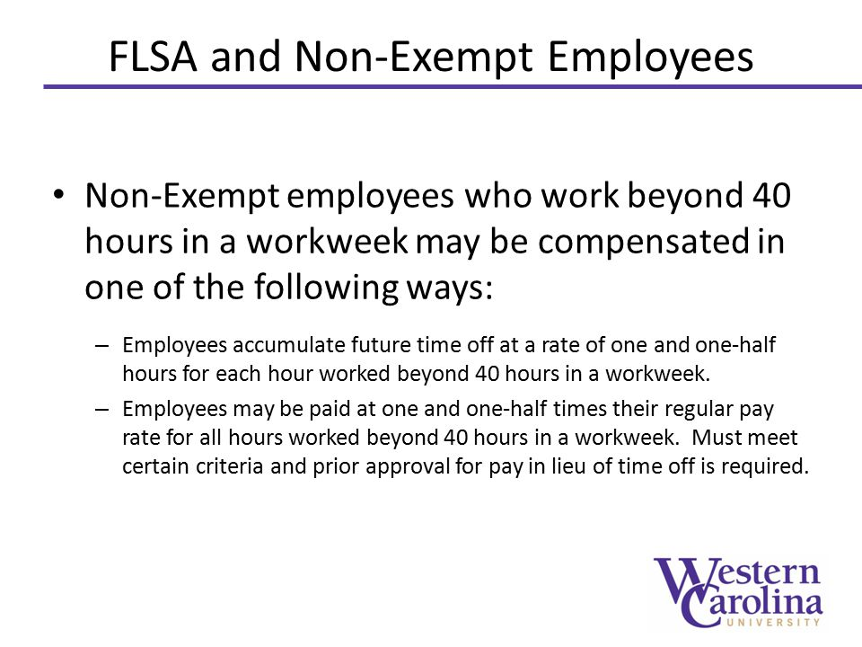 FLSA and Non-Exempt Employees Non-Exempt employees who work beyond 40 hours in a workweek may be compensated in one of the following ways: – Employees accumulate future time off at a rate of one and one-half hours for each hour worked beyond 40 hours in a workweek.
