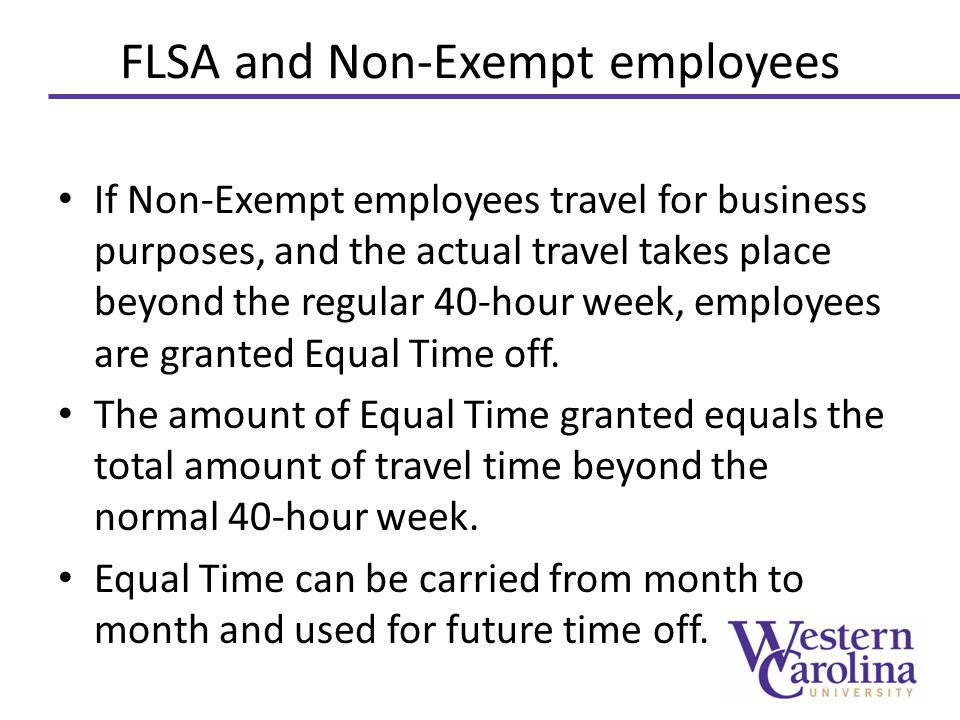 FLSA and Non-Exempt employees If Non-Exempt employees travel for business purposes, and the actual travel takes place beyond the regular 40-hour week, employees are granted Equal Time off.