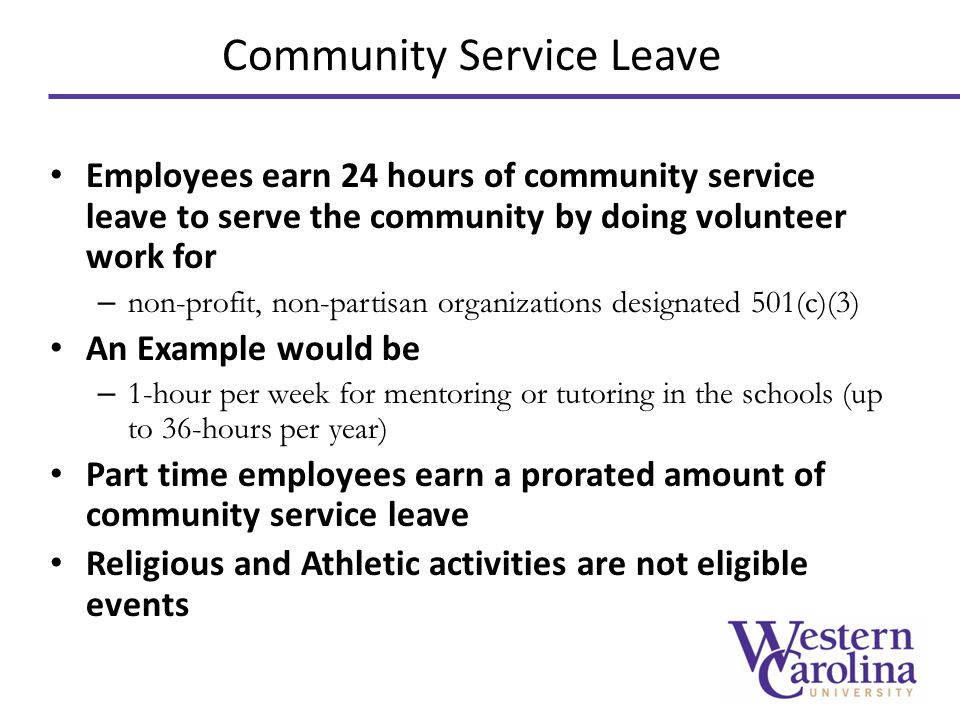Community Service Leave Employees earn 24 hours of community service leave to serve the community by doing volunteer work for – non-profit, non-partisan organizations designated 501(c)(3) An Example would be – 1-hour per week for mentoring or tutoring in the schools (up to 36-hours per year) Part time employees earn a prorated amount of community service leave Religious and Athletic activities are not eligible events