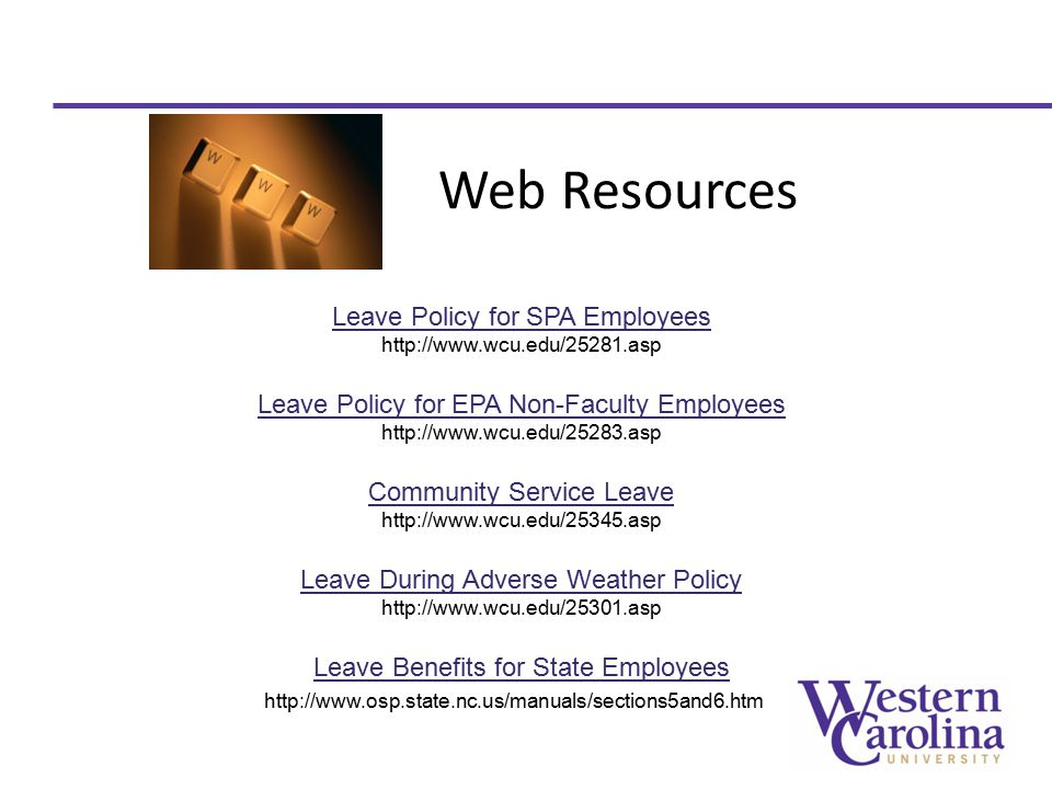 Web Resources Leave Policy for SPA Employees http://www.wcu.edu/25281.asp Leave Policy for EPA Non-Faculty Employees http://www.wcu.edu/25283.asp Community Service Leave http://www.wcu.edu/25345.asp Leave During Adverse Weather Policy http://www.wcu.edu/25301.asp Leave Benefits for State Employees http://www.osp.state.nc.us/manuals/sections5and6.htm