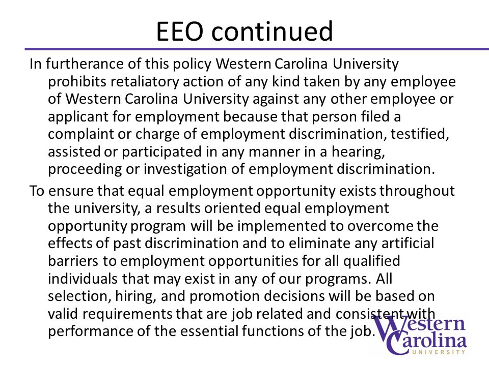 In furtherance of this policy Western Carolina University prohibits retaliatory action of any kind taken by any employee of Western Carolina University against any other employee or applicant for employment because that person filed a complaint or charge of employment discrimination, testified, assisted or participated in any manner in a hearing, proceeding or investigation of employment discrimination.