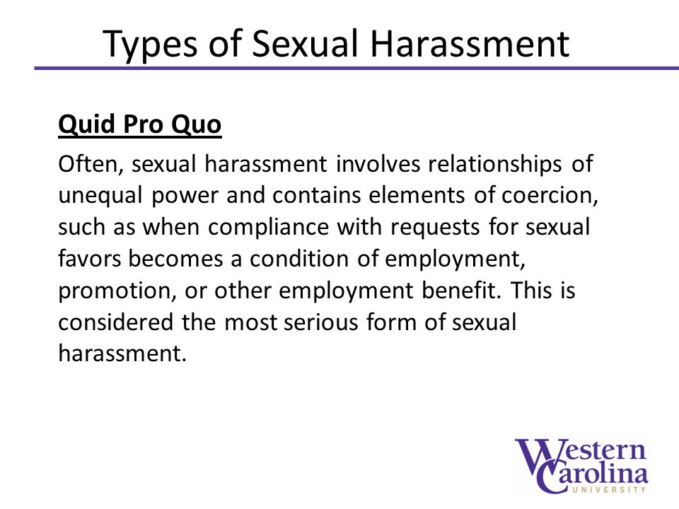 Types of Sexual Harassment Quid Pro Quo Often, sexual harassment involves relationships of unequal power and contains elements of coercion, such as when compliance with requests for sexual favors becomes a condition of employment, promotion, or other employment benefit.