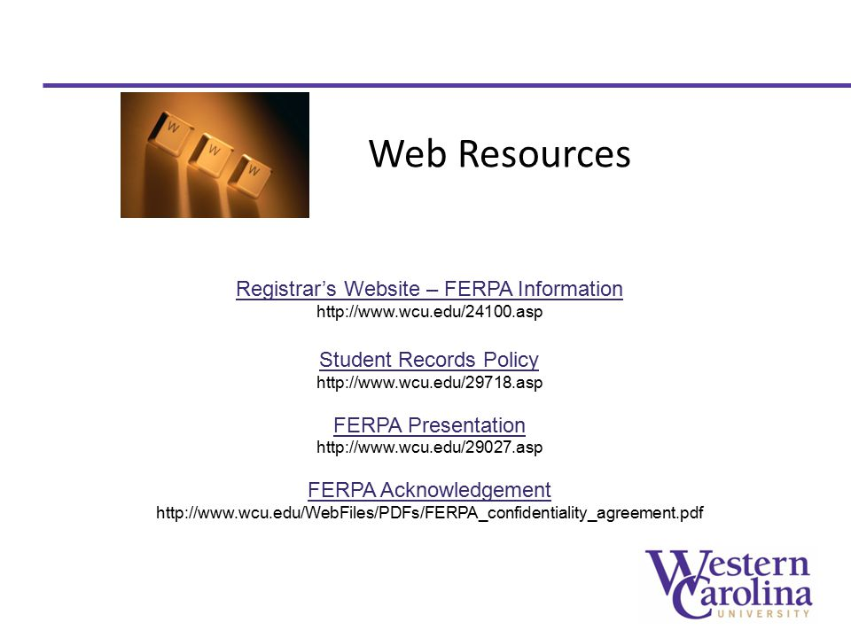 Web Resources Registrar's Website – FERPA Information http://www.wcu.edu/24100.asp Student Records Policy http://www.wcu.edu/29718.asp FERPA Presentation http://www.wcu.edu/29027.asp FERPA Acknowledgement http://www.wcu.edu/WebFiles/PDFs/FERPA_confidentiality_agreement.pdf