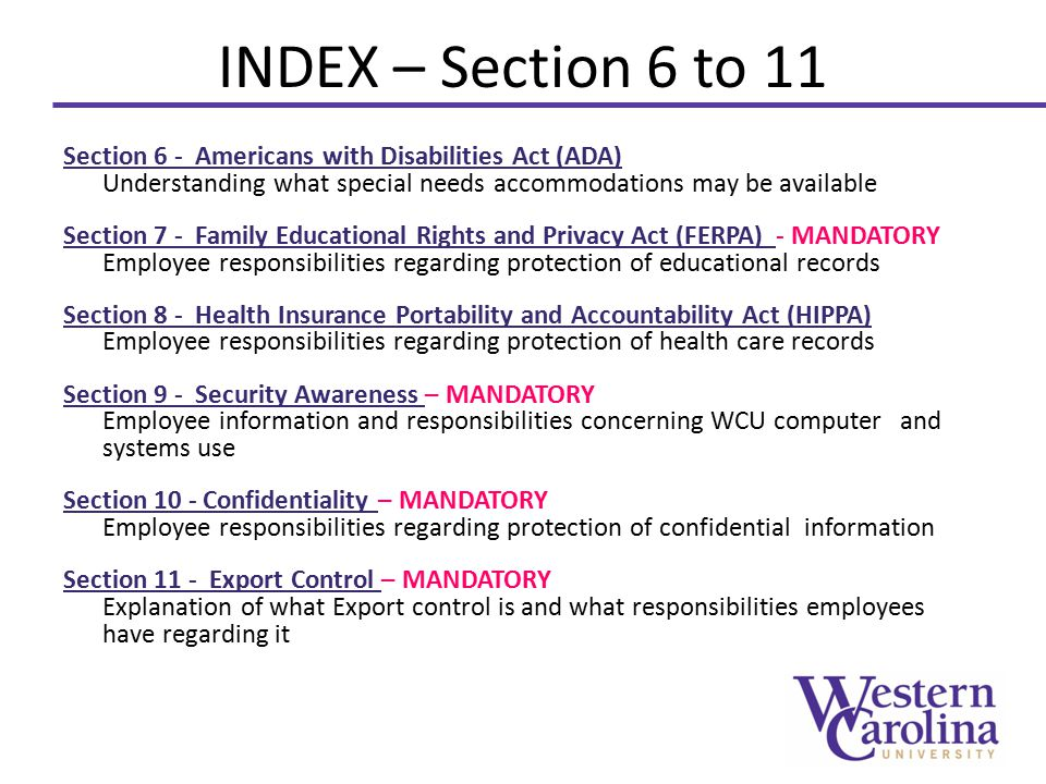 INDEX – Section 6 to 11 Section 6 - Americans with Disabilities Act (ADA) Understanding what special needs accommodations may be available Section 7 - Family Educational Rights and Privacy Act (FERPA) Section 7 - Family Educational Rights and Privacy Act (FERPA) - MANDATORY Employee responsibilities regarding protection of educational records Section 8 - Health Insurance Portability and Accountability Act (HIPPA) Employee responsibilities regarding protection of health care records Section 9 - Security Awareness Section 9 - Security Awareness – MANDATORY Employee information and responsibilities concerning WCU computer and systems use Section 10 - Confidentiality Section 10 - Confidentiality – MANDATORY Employee responsibilities regarding protection of confidential information Section 11 - Export Control Section 11 - Export Control – MANDATORY Explanation of what Export control is and what responsibilities employees have regarding it