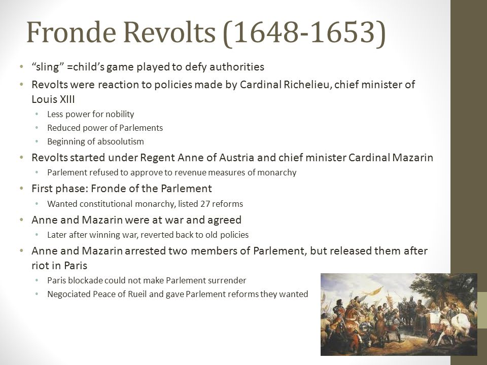 Fronde Revolts (1648-1653) sling =child's game played to defy authorities Revolts were reaction to policies made by Cardinal Richelieu, chief minister of Louis XIII Less power for nobility Reduced power of Parlements Beginning of absoolutism Revolts started under Regent Anne of Austria and chief minister Cardinal Mazarin Parlement refused to approve to revenue measures of monarchy First phase: Fronde of the Parlement Wanted constitutional monarchy, listed 27 reforms Anne and Mazarin were at war and agreed Later after winning war, reverted back to old policies Anne and Mazarin arrested two members of Parlement, but released them after riot in Paris Paris blockade could not make Parlement surrender Negociated Peace of Rueil and gave Parlement reforms they wanted