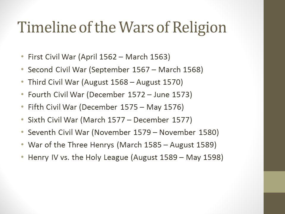 Timeline of the Wars of Religion First Civil War (April 1562 – March 1563) Second Civil War (September 1567 – March 1568) Third Civil War (August 1568 – August 1570) Fourth Civil War (December 1572 – June 1573) Fifth Civil War (December 1575 – May 1576) Sixth Civil War (March 1577 – December 1577) Seventh Civil War (November 1579 – November 1580) War of the Three Henrys (March 1585 – August 1589) Henry IV vs.