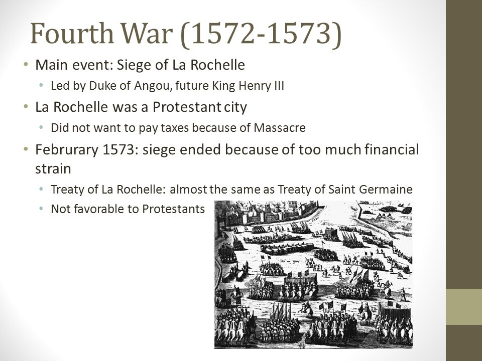 Fourth War (1572-1573) Main event: Siege of La Rochelle Led by Duke of Angou, future King Henry III La Rochelle was a Protestant city Did not want to pay taxes because of Massacre Februrary 1573: siege ended because of too much financial strain Treaty of La Rochelle: almost the same as Treaty of Saint Germaine Not favorable to Protestants