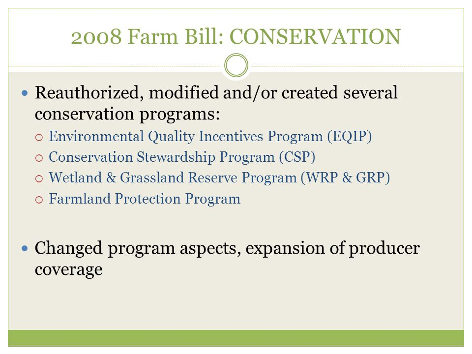 2008 Farm Bill: CONSERVATION Reauthorized, modified and/or created several conservation programs:  Environmental Quality Incentives Program (EQIP)  Conservation Stewardship Program (CSP)  Wetland & Grassland Reserve Program (WRP & GRP)  Farmland Protection Program Changed program aspects, expansion of producer coverage