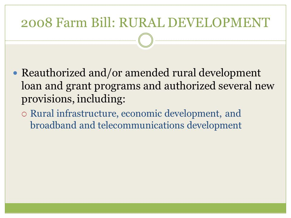2008 Farm Bill: RURAL DEVELOPMENT Reauthorized and/or amended rural development loan and grant programs and authorized several new provisions, including:  Rural infrastructure, economic development, and broadband and telecommunications development
