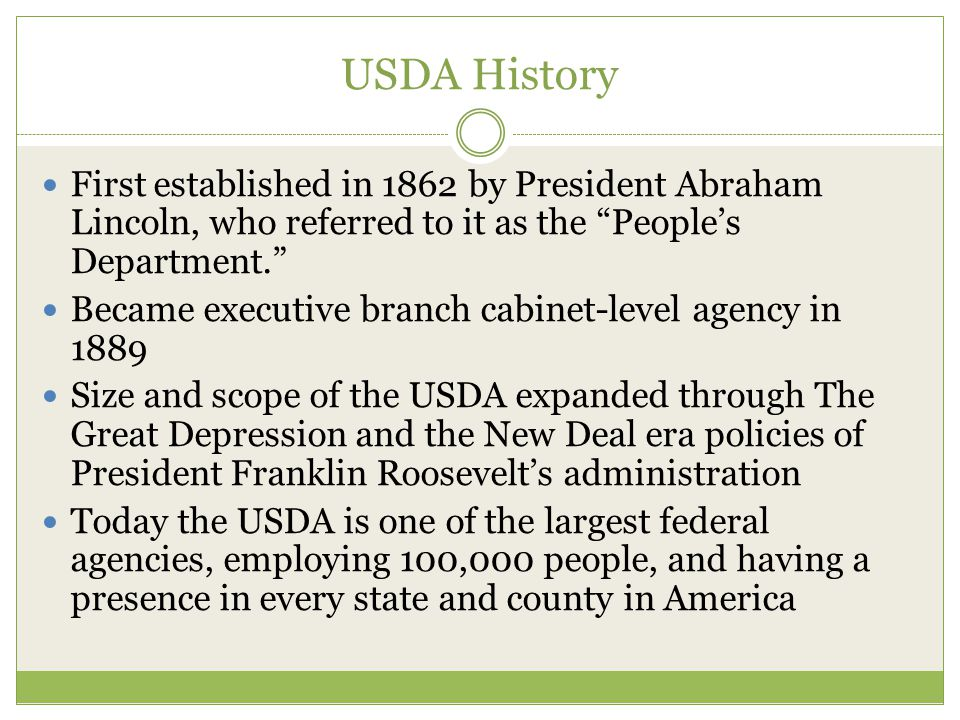 USDA History First established in 1862 by President Abraham Lincoln, who referred to it as the People's Department. Became executive branch cabinet-level agency in 1889 Size and scope of the USDA expanded through The Great Depression and the New Deal era policies of President Franklin Roosevelt's administration Today the USDA is one of the largest federal agencies, employing 100,000 people, and having a presence in every state and county in America
