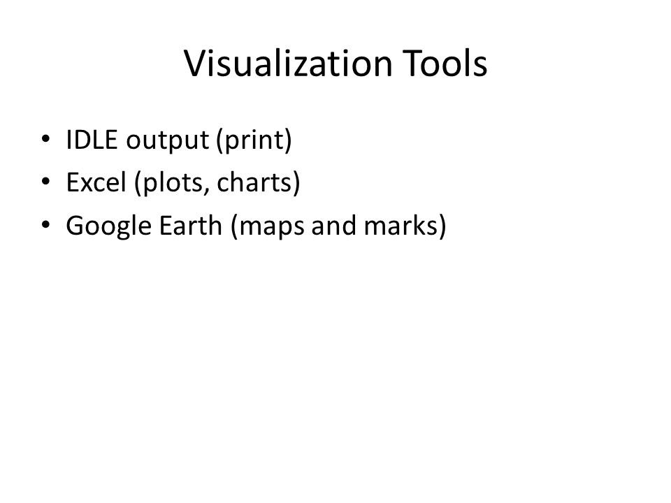 Visualization Tools IDLE output (print) Excel (plots, charts) Google Earth (maps and marks)