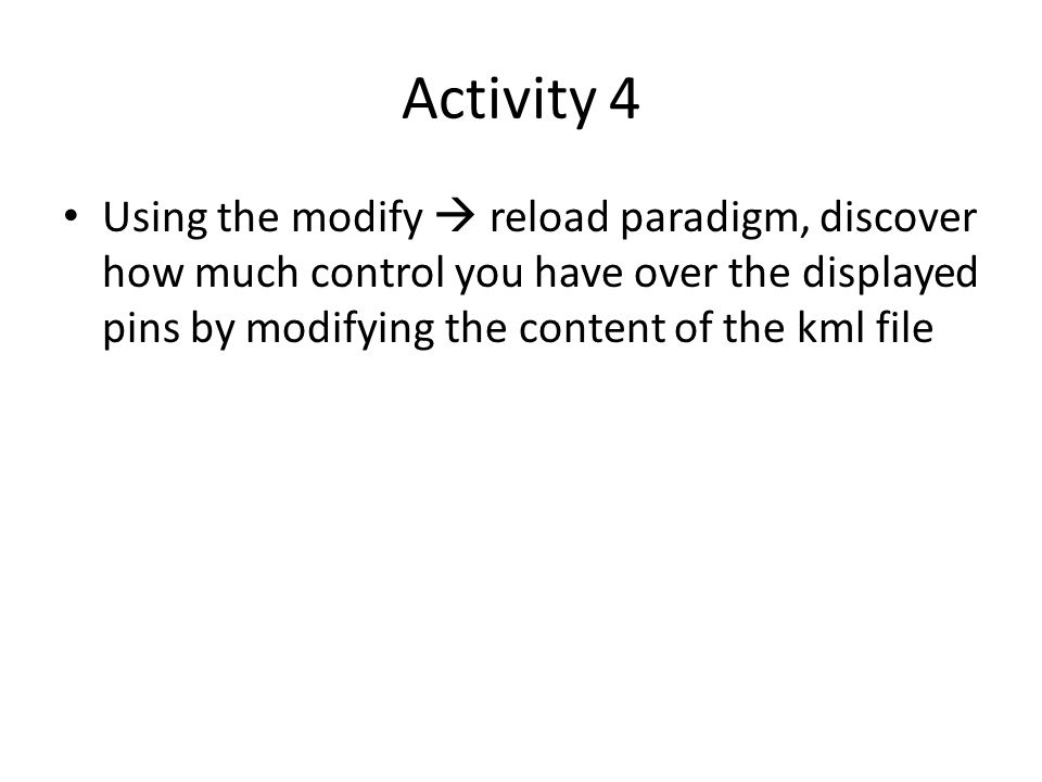 Activity 4 Using the modify  reload paradigm, discover how much control you have over the displayed pins by modifying the content of the kml file