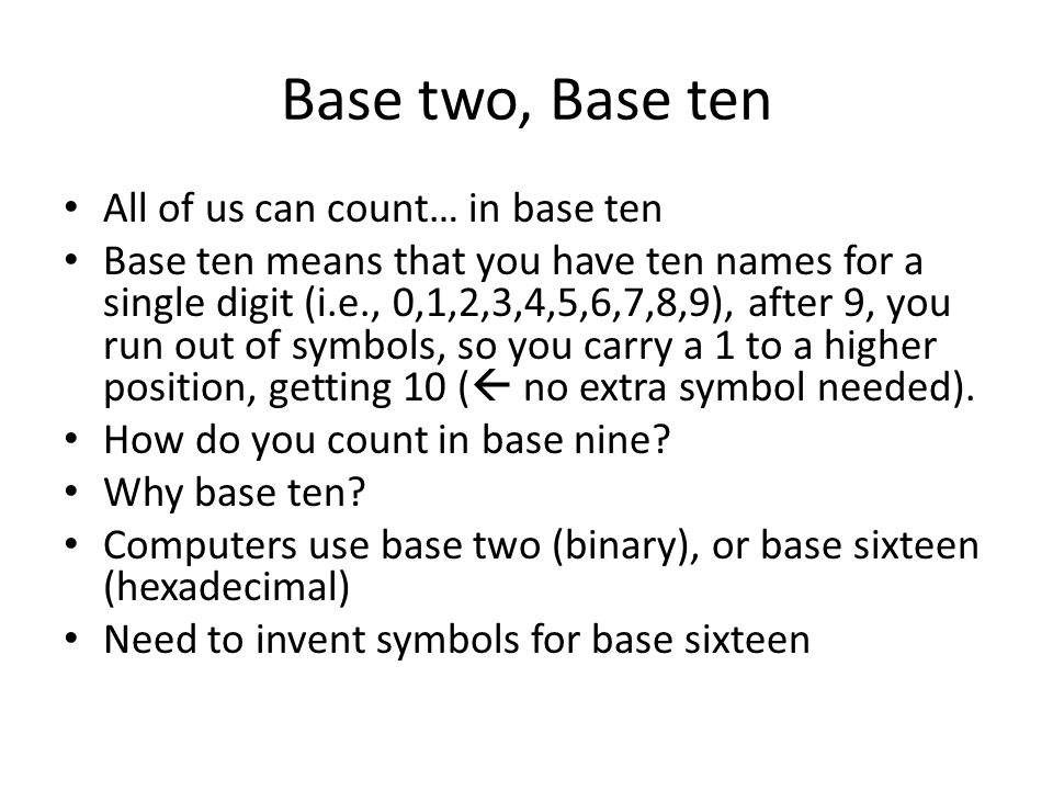 Base two, Base ten All of us can count… in base ten Base ten means that you have ten names for a single digit (i.e., 0,1,2,3,4,5,6,7,8,9), after 9, you run out of symbols, so you carry a 1 to a higher position, getting 10 (  no extra symbol needed).