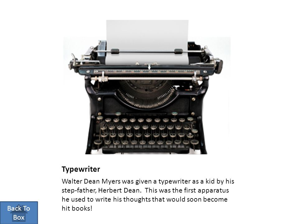Typewriter Walter Dean Myers was given a typewriter as a kid by his step-father, Herbert Dean. This was the first apparatus he used to write his thoug