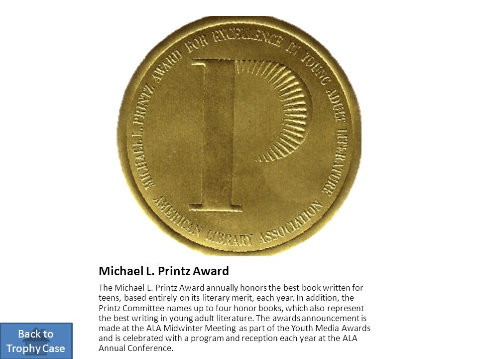 Michael L. Printz Award The Michael L. Printz Award annually honors the best book written for teens, based entirely on its literary merit, each year.