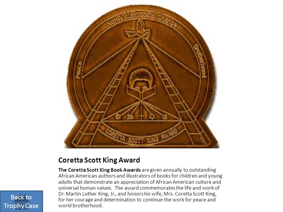 Coretta Scott King Award The Coretta Scott King Book Awards are given annually to outstanding African American authors and illustrators of books for c
