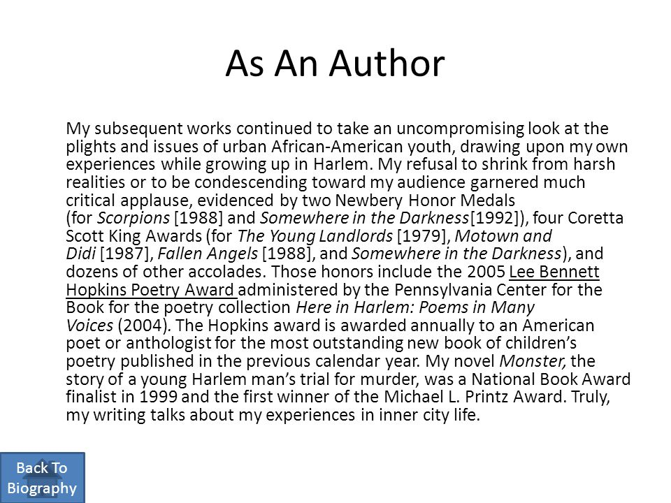 As An Author My subsequent works continued to take an uncompromising look at the plights and issues of urban African-American youth, drawing upon my own experiences while growing up in Harlem.