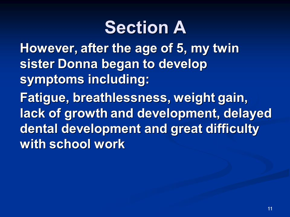11 Section A However, after the age of 5, my twin sister Donna began to develop symptoms including: Fatigue, breathlessness, weight gain, lack of growth and development, delayed dental development and great difficulty with school work
