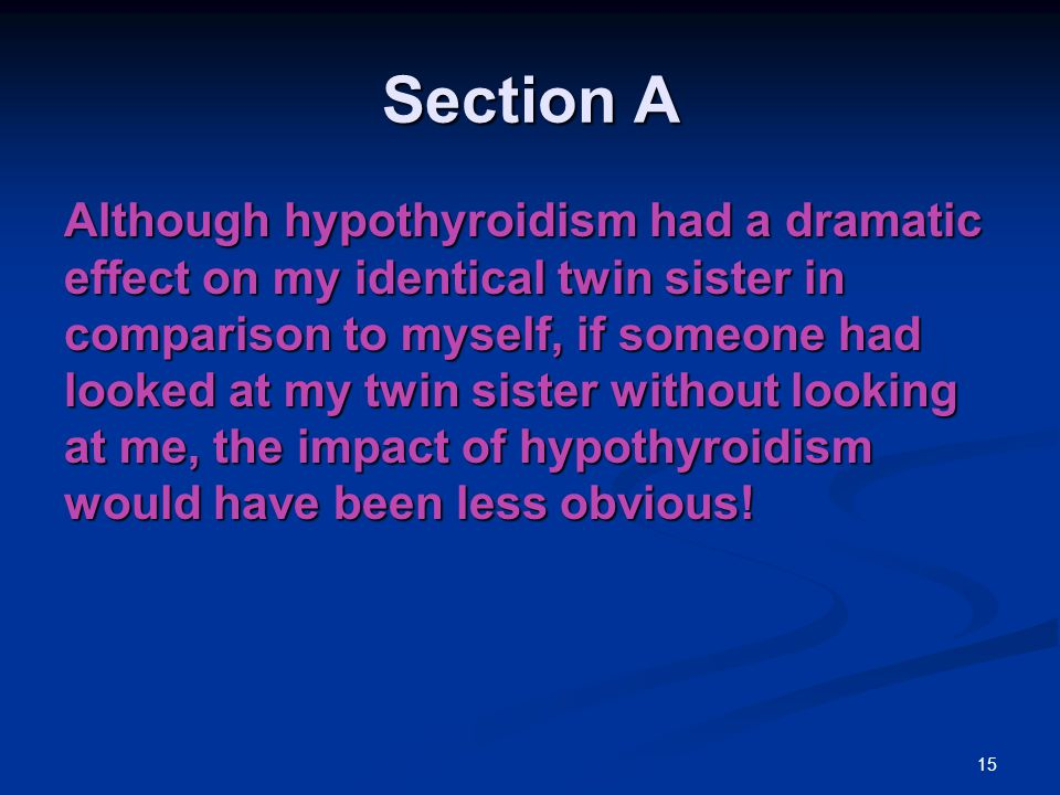 Section A Although hypothyroidism had a dramatic effect on my identical twin sister in comparison to myself, if someone had looked at my twin sister without looking at me, the impact of hypothyroidism would have been less obvious.