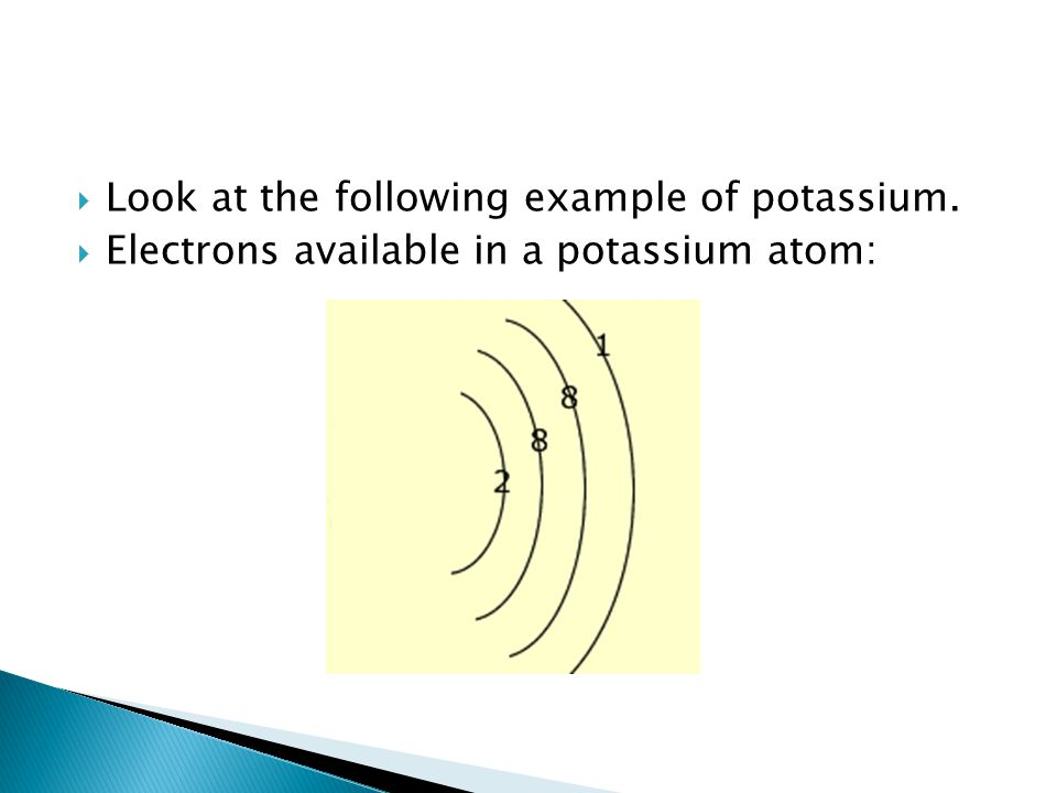  Look at the following example of potassium.  Electrons available in a potassium atom: