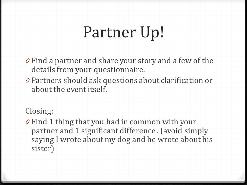 Partner Up! 0 Find a partner and share your story and a few of the details from your questionnaire. 0 Partners should ask questions about clarificatio