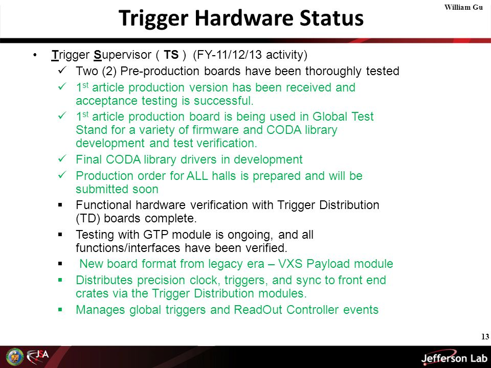 13 Trigger Hardware Status Trigger Supervisor ( TS ) (FY-11/12/13 activity) Two (2) Pre-production boards have been thoroughly tested 1 st article production version has been received and acceptance testing is successful.