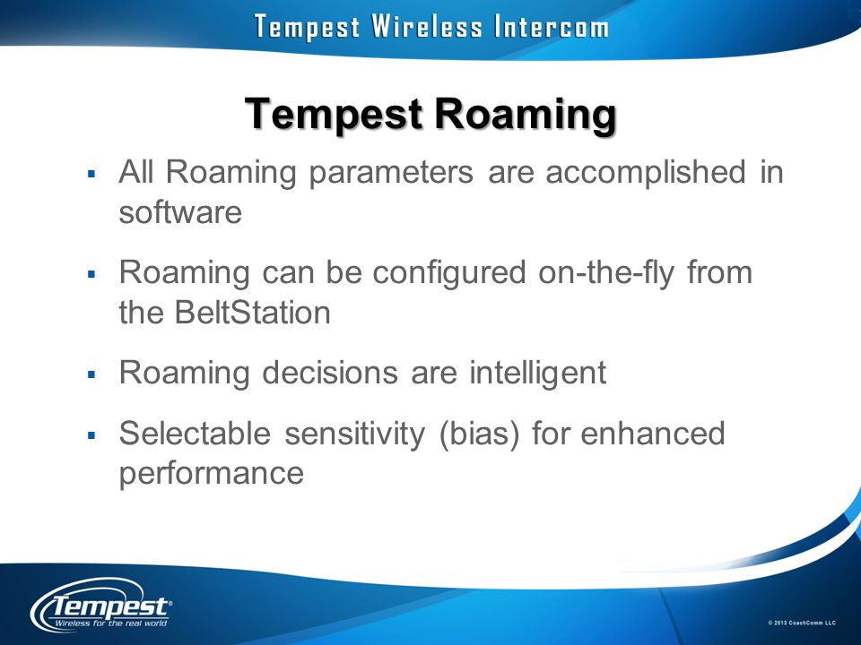 Tempest Roaming  All Roaming parameters are accomplished in software  Roaming can be configured on-the-fly from the BeltStation  Roaming decisions are intelligent  Selectable sensitivity (bias) for enhanced performance