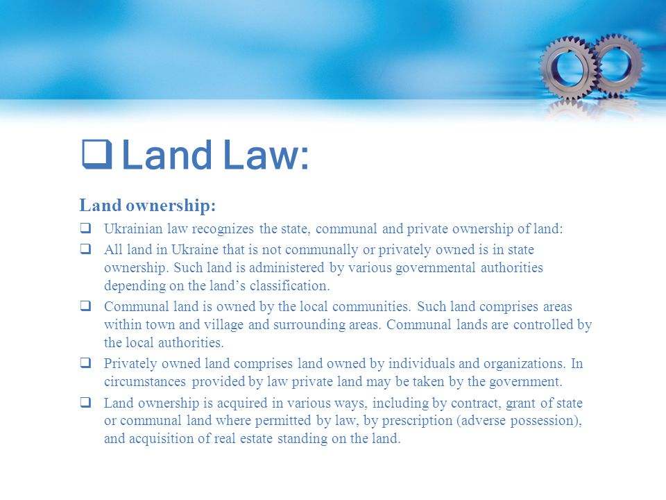  Land Law: Land ownership:  Ukrainian law recognizes the state, communal and private ownership of land:  All land in Ukraine that is not communally or privately owned is in state ownership.