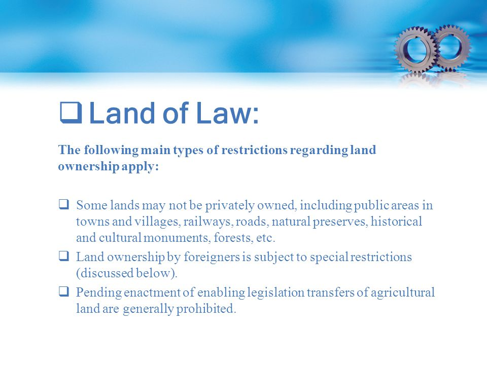  Land of Law: The following main types of restrictions regarding land ownership apply:  Some lands may not be privately owned, including public areas in towns and villages, railways, roads, natural preserves, historical and cultural monuments, forests, etc.