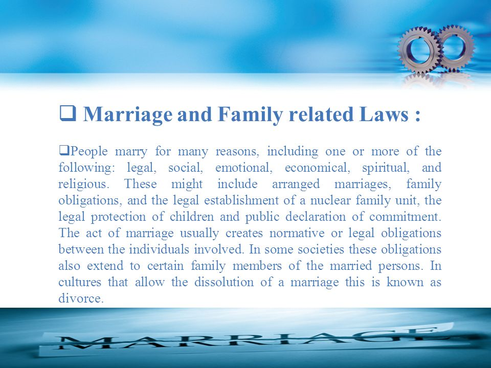 Marriage and Family related Laws :  People marry for many reasons, including one or more of the following: legal, social, emotional, economical, spiritual, and religious.