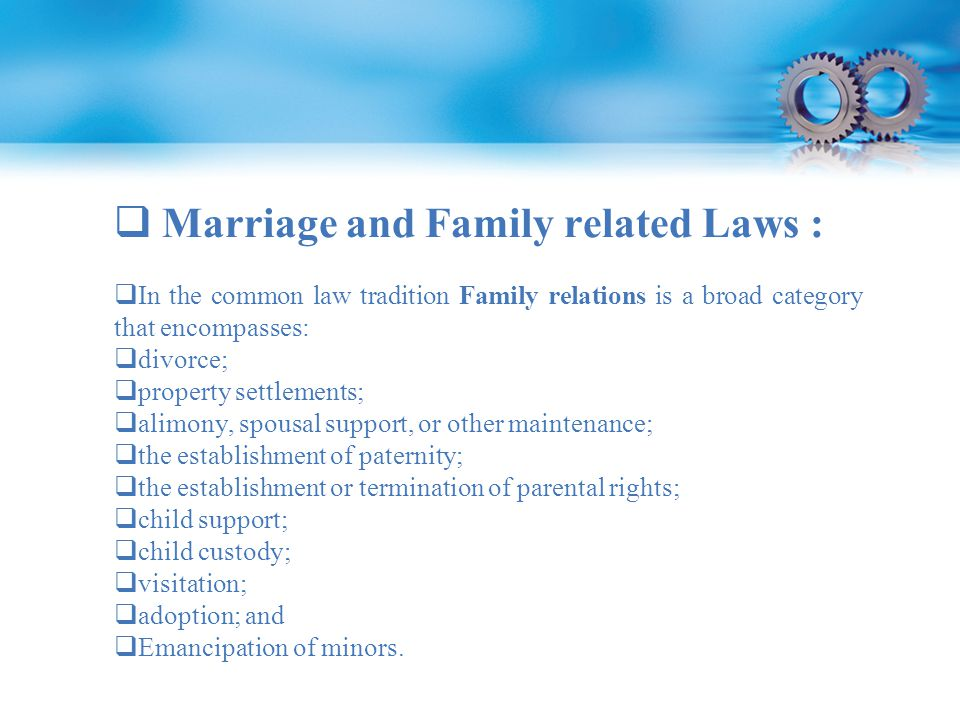  Marriage and Family related Laws :  In the common law tradition Family relations is a broad category that encompasses:  divorce;  property settlements;  alimony, spousal support, or other maintenance;  the establishment of paternity;  the establishment or termination of parental rights;  child support;  child custody;  visitation;  adoption; and  Emancipation of minors.