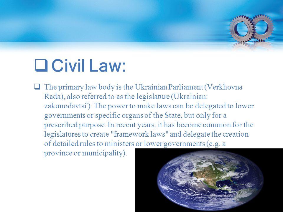  Civil Law:  The primary law body is the Ukrainian Parliament (Verkhovna Rada), also referred to as the legislature (Ukrainian: zakonodavtsi ).