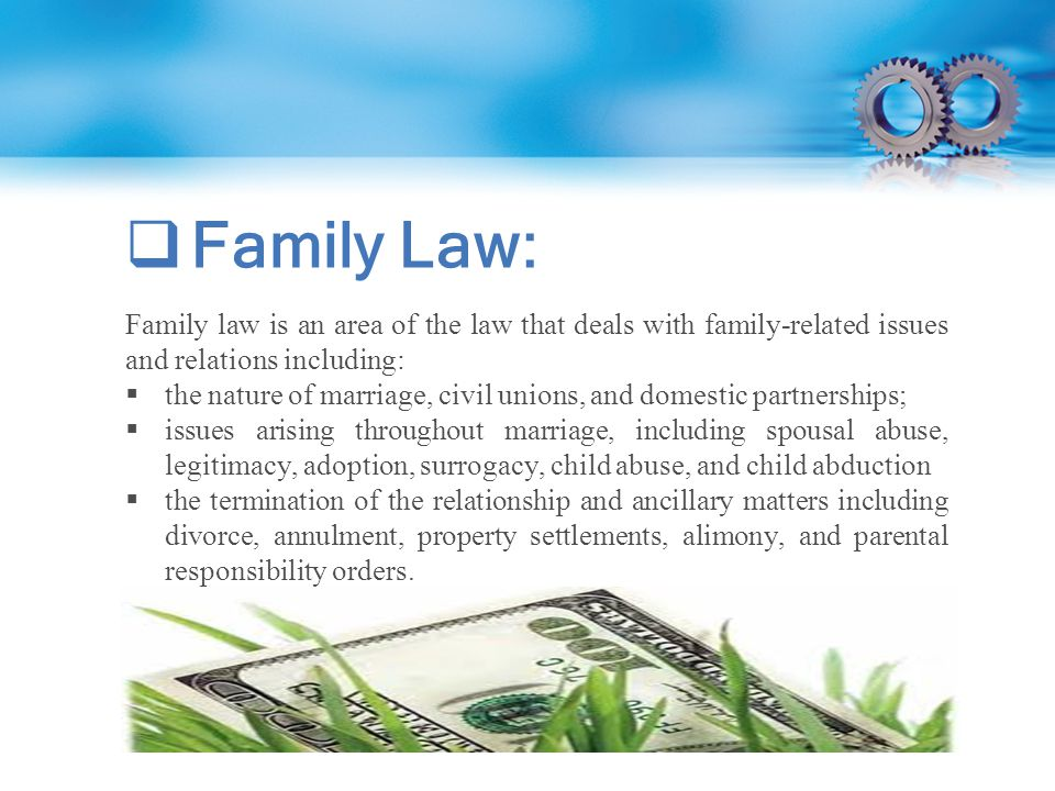  Family Law: Family law is an area of the law that deals with family-related issues and relations including:  the nature of marriage, civil unions, and domestic partnerships;  issues arising throughout marriage, including spousal abuse, legitimacy, adoption, surrogacy, child abuse, and child abduction  the termination of the relationship and ancillary matters including divorce, annulment, property settlements, alimony, and parental responsibility orders.