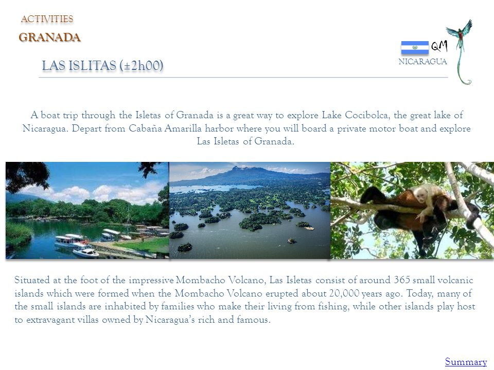 QM NICARAGUA ACTIVITIES GRANADA LAS ISLITAS (±2h00) A boat trip through the Isletas of Granada is a great way to explore Lake Cocibolca, the great lak