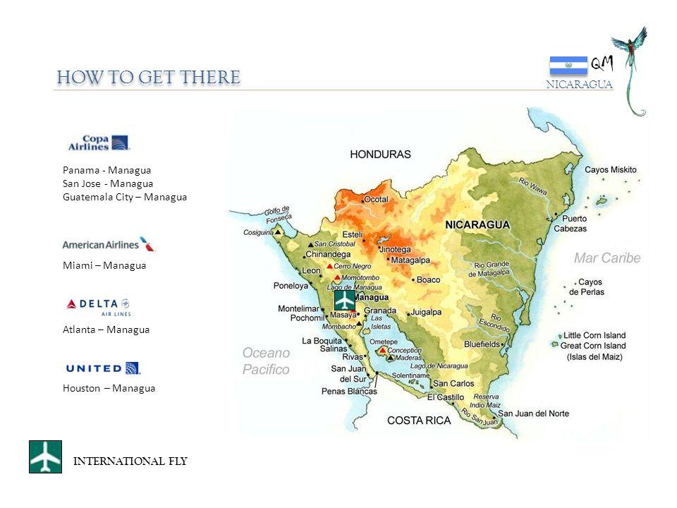 HOW TO GET THERE INTERNATIONAL FLY Panama - Managua San Jose - Managua Guatemala City – Managua Miami – Managua Atlanta – Managua Houston – Managua QM