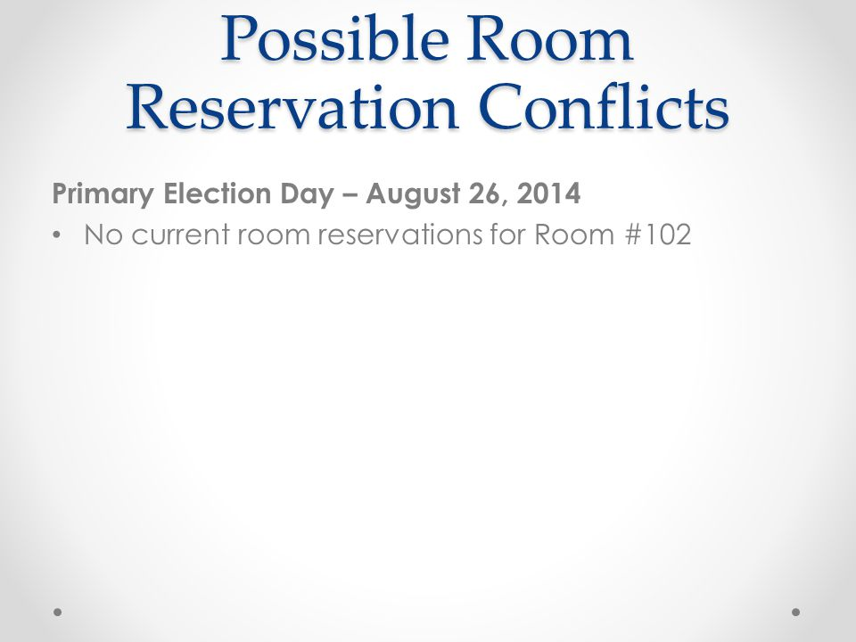 Possible Room Reservation Conflicts Primary Election Day – August 26, 2014 No current room reservations for Room #102